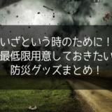 【台風・地震に備える】いざという時のために最低限用意しておくべき防災グッズ・アイテムまとめ【被災対策】